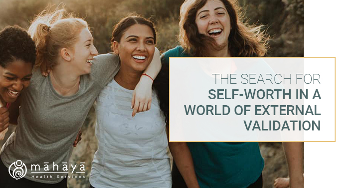 The Search For Self-Worth In A World Of External Validation | Mahaya Health Services | Toronto Naturopathic Clinic Downtown
