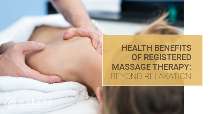 Health Benefits Of Registered Massage Therapy: Beyond Relaxation | Mahaya Health Services | Toronto Naturopathic Clinic Downtown
