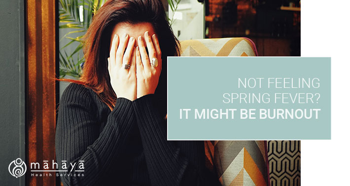 Not Feeling Spring Fever? It Might Be Burnout | Mahaya Health Services | Toronto Naturopathic Clinic Downtown